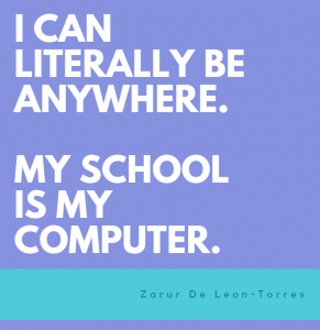 I can literally be anywhere. My school is my computer.
