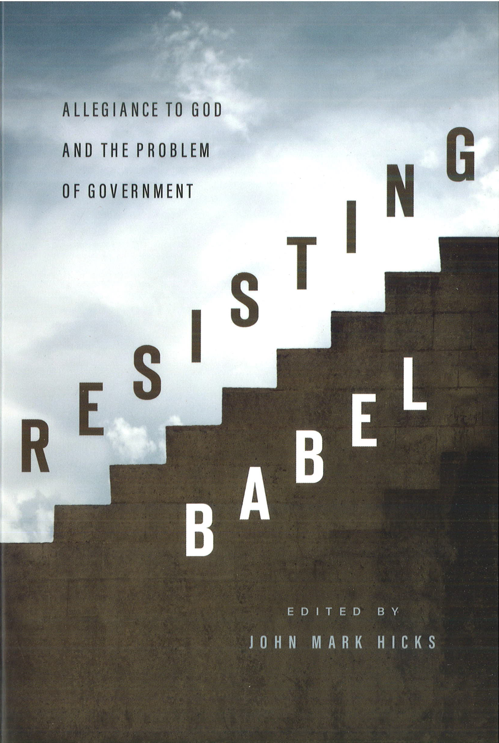 John Mark Hicks, editor. Resisting Babel: Allegiance to God and the Problem of Government.